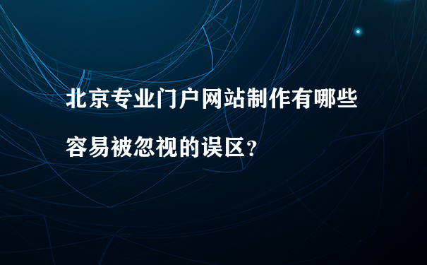 北京专业门户网站制作有哪些容易被忽视的误区?