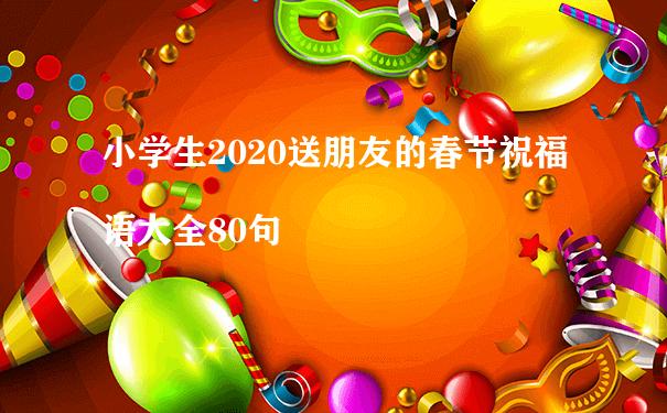 小学生2020送朋友的春节祝福语大全80句