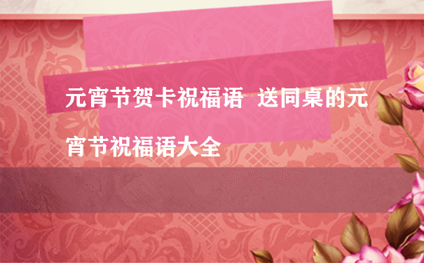 元宵节贺卡祝福语  送同桌的元宵节祝福语大全