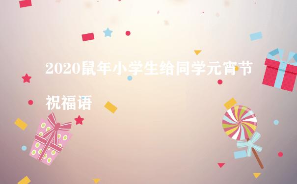 2020鼠年小学生给同学元宵节祝福语