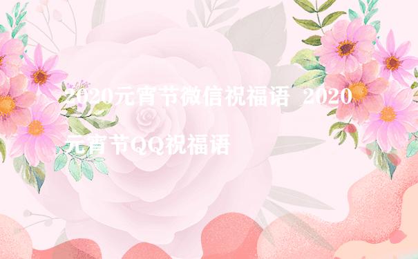 2020元宵节微信祝福语  2020元宵节QQ祝福语