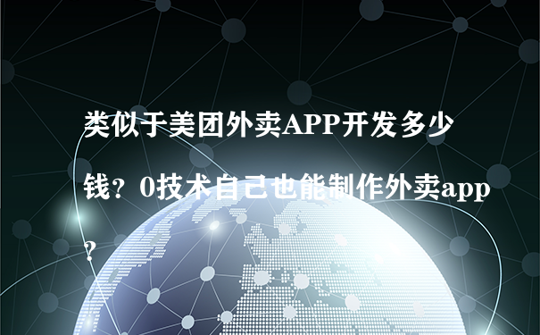 类似于美团外卖APP开发多少钱?0技术自己也能制作外卖app?
