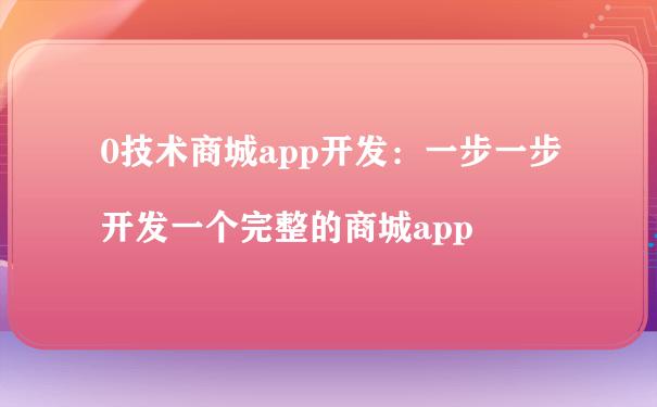 0技术商城app开发:一步一步开发一个完整的商城app