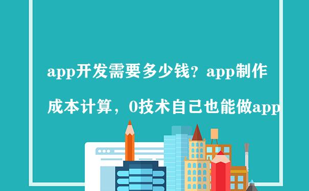 app开发需要多少钱?app制作成本计算,0技术自己也能做app
