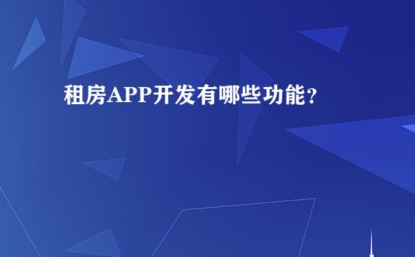 租房APP开发有哪些功能?