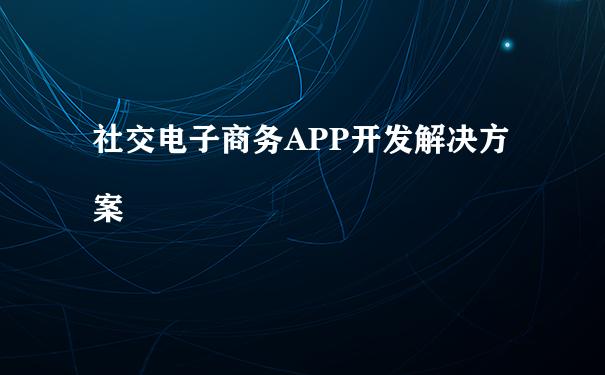 社交电子商务APP开发解决方案