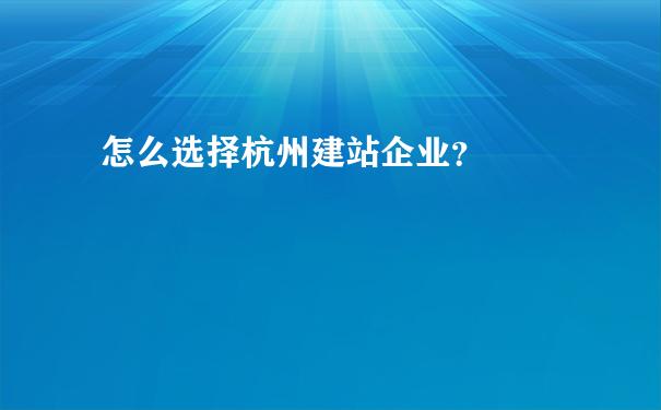 教你如何更好的选择杭州建站企业?