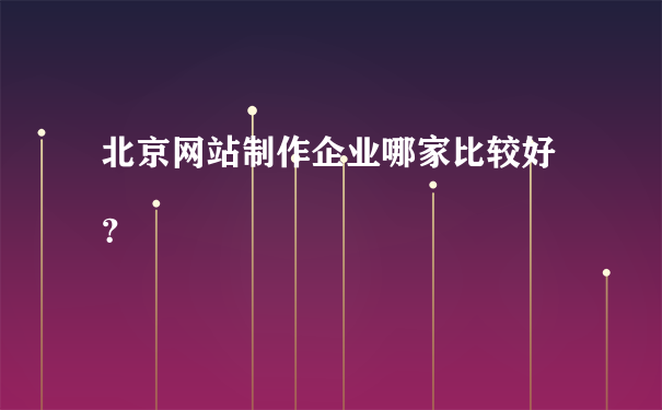 北京网站制作企业哪家比较好?