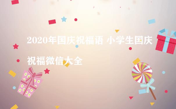 2020年国庆祝福语 小学生国庆祝福微信大全