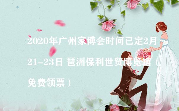 2020年广州家博会时间已定2月21-23日 琶洲保利世贸博览馆(免费领票)