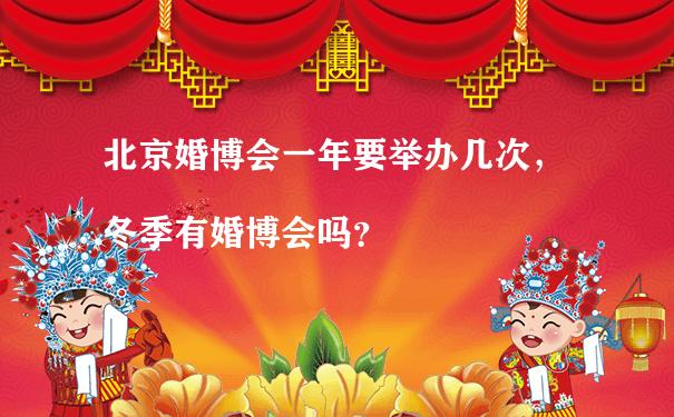 北京婚博会一年要举办几次,冬季有婚博会吗?