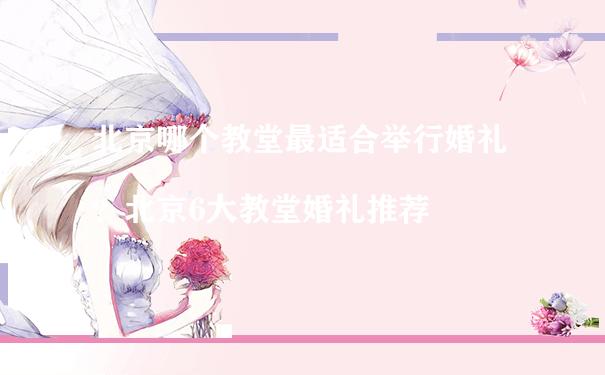 北京哪个教堂最适合举行婚礼?北京6大教堂婚礼推荐