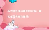 西式婚礼现场要怎样布置?婚礼布置有哪些细节?