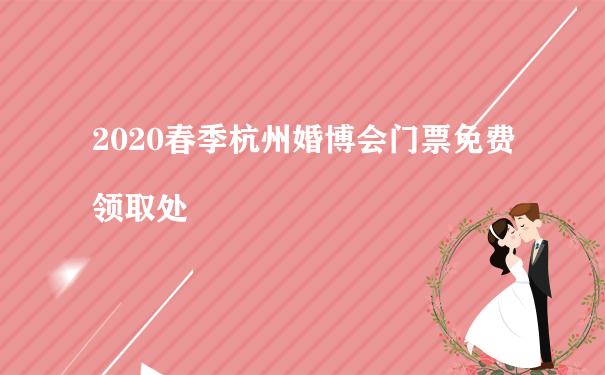 2020春季杭州婚博会门票免费领取处