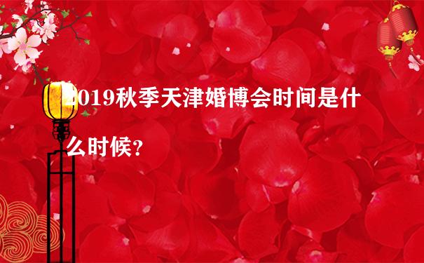 2019秋季天津婚博会时间是什么时候?