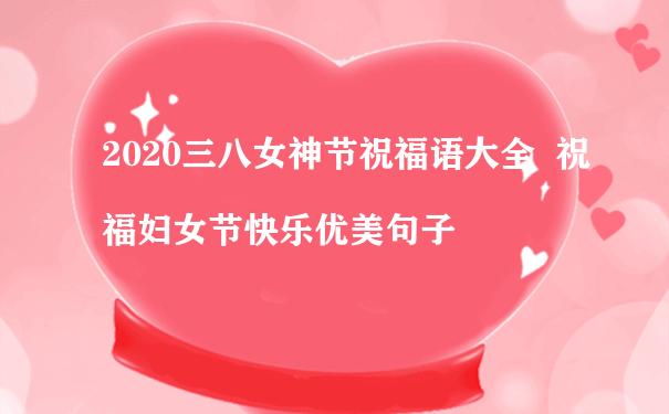 2020三八女神节祝福语大全  祝福妇女节快乐优美句子