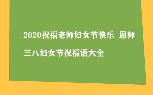 2020祝福老师妇女节快乐  恩师三八妇女节祝福语大全