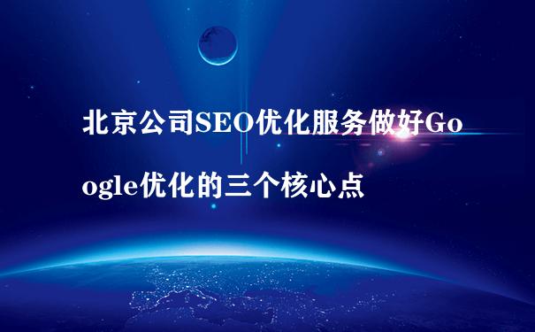北京公司SEO优化服务做好Google优化的三个核心点
