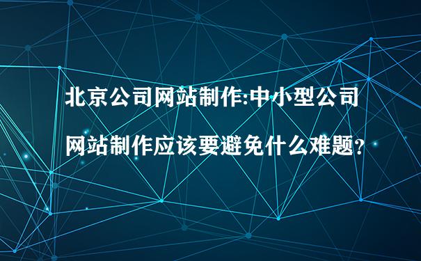 北京公司网站制作:中小型公司网站制作应该要避免什么难题?