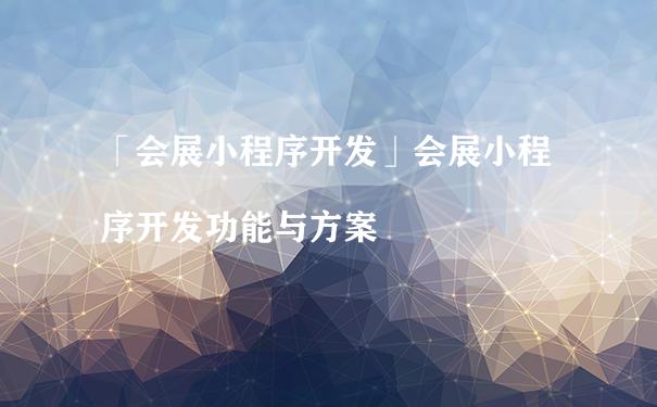 「会展小程序开发」会展小程序开发功能与方案