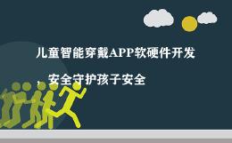 儿童智能穿戴APP软硬件开发,安全守护孩子安全
