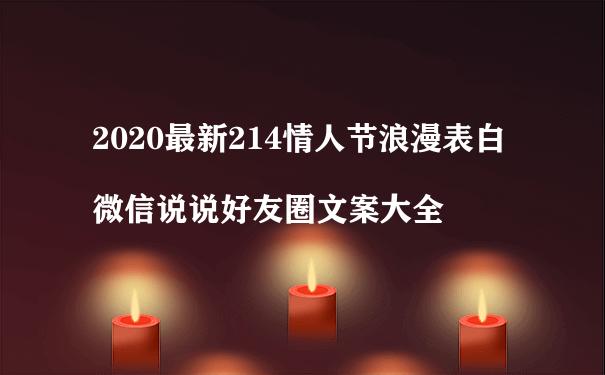 2020最新214情人节浪漫表白微信说说好友圈文案大全