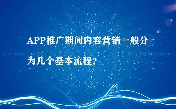 APP推广期间内容营销一般分为几个基本流程?