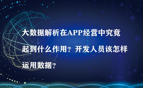 大数据解析在APP经营中究竟起到什么作用?开发人员该怎样运用数据?