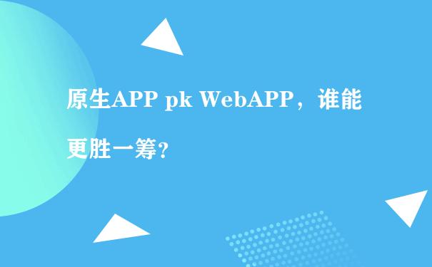原生APP pk WebAPP,谁能更胜一筹?