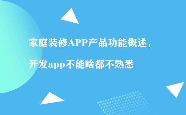 家庭装修APP产品功能概述,开发app不能啥都不熟悉