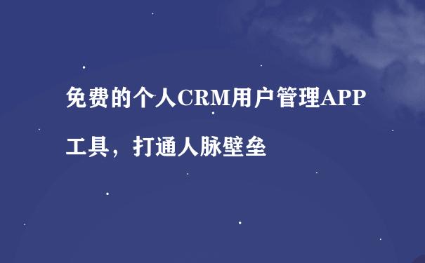 免费的个人CRM用户管理APP工具,打通人脉壁垒