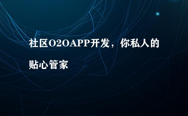 社区O2OAPP开发,你私人的贴心管家