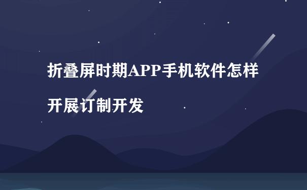 折叠屏时期APP手机软件怎样开展订制开发