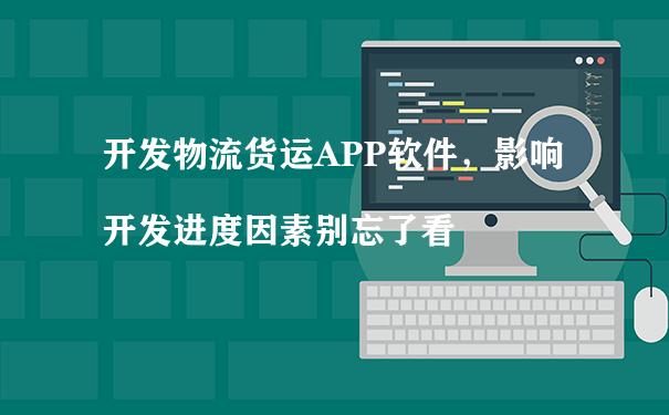 开发物流货运APP软件,影响开发进度因素别忘了看