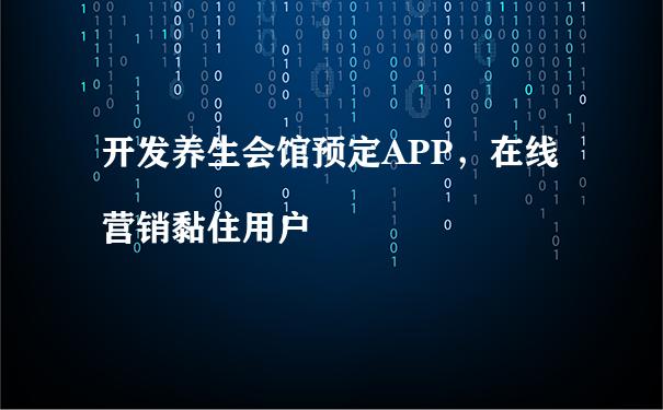 开发养生会馆预定APP,在线营销黏住用户