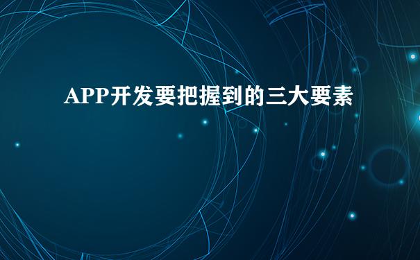 APP开发要把握到的三大要素