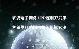 农资电子商务APP定制开发平台希望打造国内智能机械农业