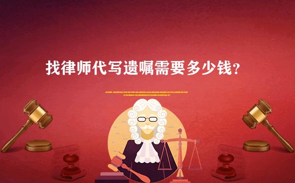 找律师代写遗嘱需要多少钱?