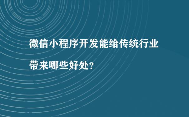 微信小程序开发能给传统行业带来哪些好处?