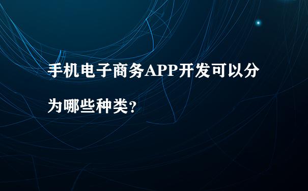 手机电子商务APP开发可以分为哪些种类?
