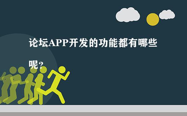 论坛APP开发的功能都有哪些呢?