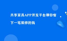 共享家具APP开发平台帮你省下一笔装修的钱