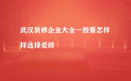 武汉装修企业大全一般要怎样样选择瓷砖