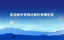 简洁的外贸网站制作有哪些优点?