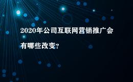2020年公司互联网营销推广会有哪些改变?