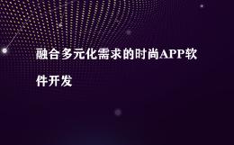 融合多元化需求的时尚APP软件开发