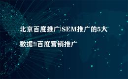 北京百度推广|SEM推广的5大数据!|百度营销推广