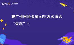 """在广州网络金融APP怎么做大""""蛋糕""""?"""