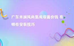 广东米澜风尚集成墙面价钱 有哪些安装技巧