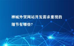 禅城外贸网站开发需求重视的细节有哪些?
